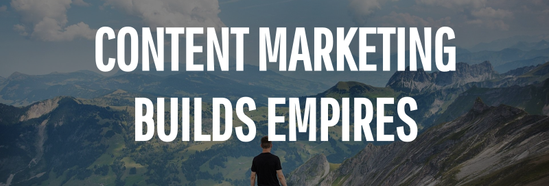 Content Marketing Builds Empires