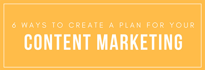 6 Ways to Create Your Content Marketing Plan