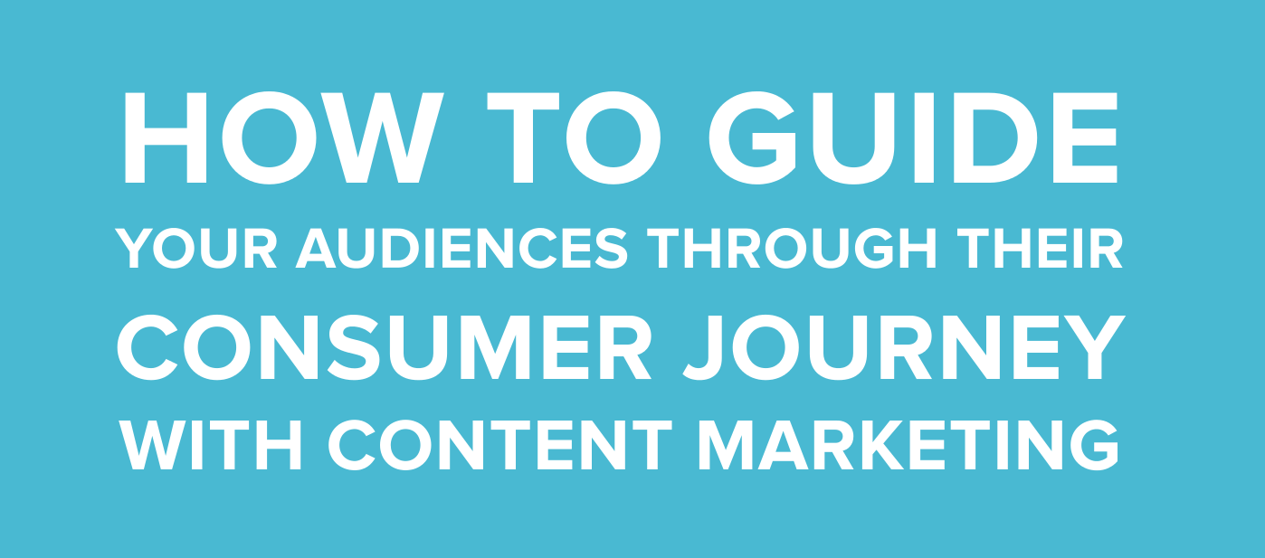 How to Guide Your Audiences Through Their Consumer Journey With Content Marketing