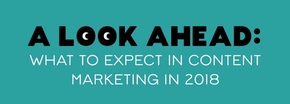 A Look Ahead: What To Expect In Content Marketing in 2018