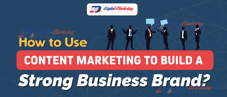 How to Use Content Marketing to Build a Strong Business Brand?